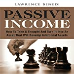 Passive Income: How to Take a Thought and Turn It into an Asset That Will Develop Additional Assets | Lawrence Benedi