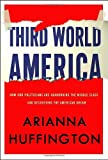Third World America: How Our Politicians Are Abandoning the Middle Class and Betraying the American Dream [Hardcover]