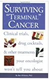 Surviving Terminal Cancer: Clinical Trials, Drug Cocktails, and Other Treatments Your Oncologist Wont Tell You About