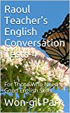 Raoul Teachers English Conversation Tests-4: For Those Who Need Good English Skills