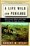 A Life Wild and Perilous: Mountain Men and the Paths to the Pacific (080505989X) by Utley, Robert M.