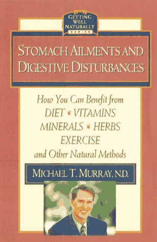 Stomach Ailments And Digestive Disturbances: How You Can Benefit From Diet, Vitamins, Minerals, Herbs, Exercise, And Other Natural Methods (Getting Well Naturally)
