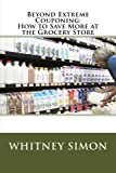 img - for Beyond Extreme Couponing: How to Save More at the Grocery Store (Volume 1) book / textbook / text book