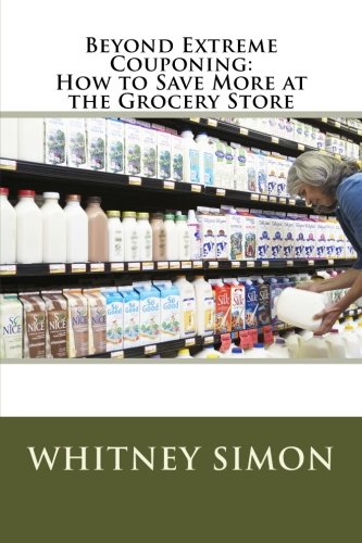 Beyond Extreme Couponing: How to Save More at the Grocery Store (Volume 1)