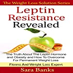 Leptin Resistance Revealed: The Truth About the Leptin Hormone and Obesity and How to Overcome for Permanent Weight Loss | Sara Banks