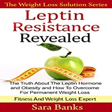 Leptin Resistance Revealed: The Truth About the Leptin Hormone and Obesity and How to Overcome for Permanent Weight Loss (       UNABRIDGED) by Sara Banks Narrated by Rosemary Benson