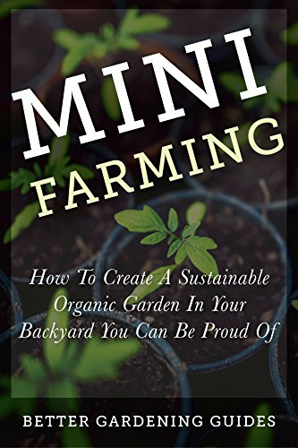Free Kindle Book : Mini Farming: How to Create a Sustainable Organic Garden in Your Backyard You Can Be Proud Of (Square Foot Gardening, Small Space Gardening, Mini Farming For Beginners)
