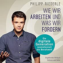 Wie wir arbeiten, und was wir fordern: Die digitale Generation revolutioniert die Berufswelt Hörbuch von Philipp Riederle Gesprochen von: Philipp Riederle