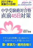 中学受験絶対合格直前45日対策―2012年は家族力で合格!