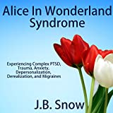 Alice in Wonderland Syndrome: Experiencing Complex PTSD, Trauma, Anxiety, Depersonalization, Derealization, and Migraines: Transcend Mediocrity, Book 101