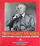 Truth Against the World: Frank Lloyd Wright Speaks for an Organic Architecture (0471845094) by Frank Lloyd Wright