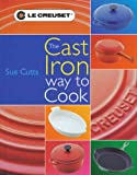 Le Creuset Cookbook: The Cast Iron Way to Cook