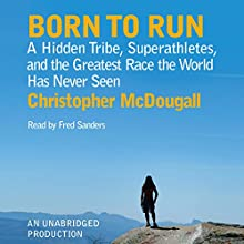 Born to Run: A Hidden Tribe, Superathletes, and the Greatest Race the World Has Never Seen Audiobook by Christopher McDougall Narrated by Fred Sanders