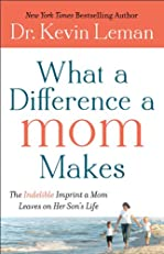What a Difference a Mom Makes: The Indelible Imprint a Mom Leaves on Her Son's Life