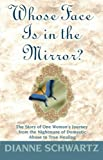 Whose Face is in the Mirror?: The Story of One Womans Journey from the Nightmare of Domestic Abuse to True Healing