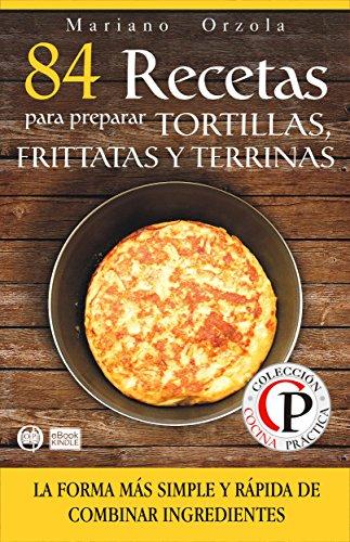 84 RECETAS PARA PREPARAR TORTILLAS, FRITTATAS Y TERRINAS: La forma más simple y rápida de combinar ingredientes (Colección Cocina Práctica)