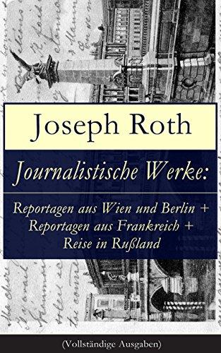 Joseph Roth - Journalistische Werke: Reportagen aus Wien und Berlin + Reportagen aus Frankreich + Reise in Rußland (Vollständige Ausgaben): Die Weltberühmte berichte (1919-1939)