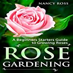 Rose Gardening: A Beginners Starters Guide to Growing Roses | Nancy Ross