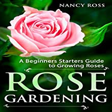 Rose Gardening: A Beginners Starters Guide to Growing Roses Audiobook by Nancy Ross Narrated by Sangita Chauhan