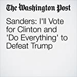Sanders: I'll Vote for Clinton and 'Do Everything' to Defeat Trump   David Weigel,John Wagner