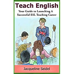 Teaching English: Your Guide to Launching a Successful ESL Teaching Career