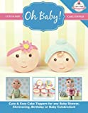 Oh Baby!: Cute & Easy Cake Toppers for any Baby Shower, Christening, Birthday or Baby Celebration ( Cute & Easy Cake Toppers Collection) (Volume 1)
