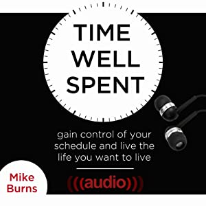 Time Well Spent: Gain Control of Your Schedule and Live the Life You Want to Live | [Mike Burns]