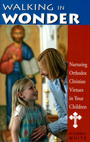 Walking in Wonder: Nurturing Orthodox Christian Virtues in Your Children, ELIZABETH WHITE