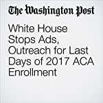 White House Stops Ads, Outreach for Last Days of 2017 ACA Enrollment | Amy Goldstein