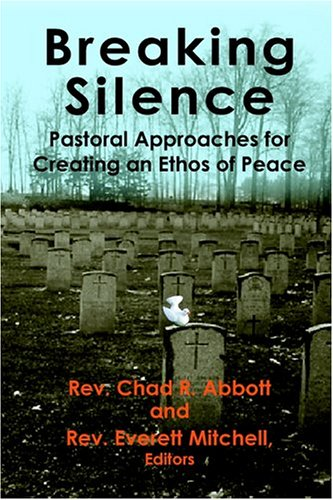 Breaking Silence : Pastoral Approaches For Creating An Ethos Of Peace, Chad R. Abbott, Everett Mitchell