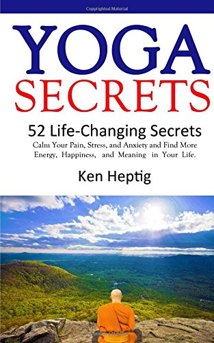 Yoga Secrets: 52 Life-Changing Secrets: Calm Your Pain, Stress, and Anxiety and Find More Energy,  Happiness,  and  Meaning  in Your Life. (Volume 1)