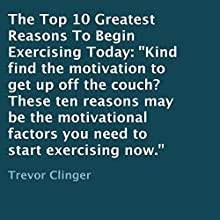 The Top 10 Greatest Reasons to Begin Exercising Today (       UNABRIDGED) by Trevor Clinger Narrated by Trevor Clinger