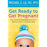 Get Ready to Get Pregnant: Your Complete Prepregnancy Guide to Making a Smart and Healthy Baby ~ Michael C. Lu