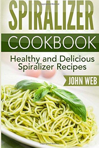 Spiralizer: Spiralizer Cookbook - Healthy And Delicious Spiralizer Recipes (Spiralizer Recipes, Spiralizer Cooking, Spiralizer Vegetable)