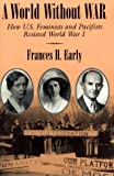 cover of A World Without War: How U.S. Feminists and Pacifists Resisted World War I (Syracuse Studies on Peac