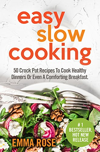 Easy Slow Cooking: 50 Crock Pot Recipes To Cook Healthy Dinners Or Even A Comforting Breakfast by Emma Rose