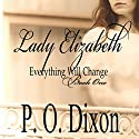 Lady Elizabeth: Pride and Prejudice: Everything Will Change, Volume 1 Hörbuch von P. O. Dixon Gesprochen von: Pearl Hewitt