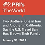 Two Brothers, One in Iran and Another in California, Say the U.S. Travel Ban Has Thrown Their Family for a Loop | The World Staff