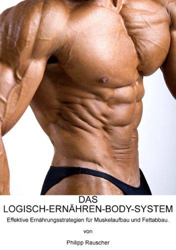 DAS LOGISCH-ERNAeHREN-BODY-SYSTEM: Effektive Ernaehrungsstrategien fuer Muskelaufbau und Fettabbau