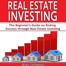 Real Estate Investing: The Beginner's Guide on Finding Success Through Real Estate Investing | Livre audio Auteur(s) : Alex Johnson Narrateur(s) : Pete Beretta