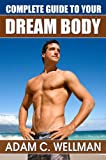 Complete Guide to Your Dream Body: Mens Health and Fitness 101, Body building Myths, Pro Workout Secrets, The Secret to Great Abs And The Best Diet For Body Building