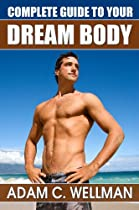 Complete Guide to Your Dream Body: Men's Health and Fitness 101, Body building Myths, Pro Workout Secrets, The Secret to Great Abs And The Best Diet For Body Building
