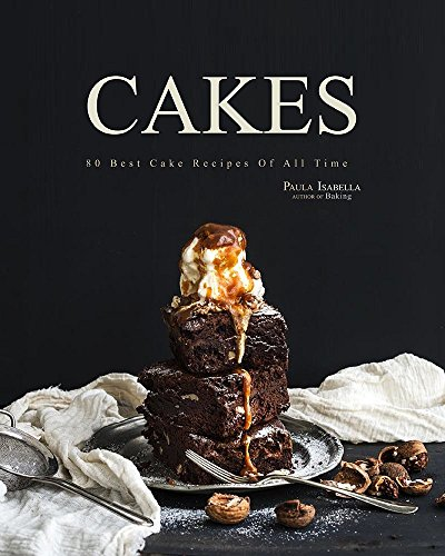 Cakes: Baking Bible: 80 Best Cake Recipes Of All Time (Baking Cookbooks, Baking Recipes, Baking Books, Desserts, Cakes, Chocolate, Cake Recipes) by Paula Isabella