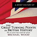 The Great Turning Points in British History: The Twenty Events that Made the Nation: Brief Histories (       UNABRIDGED) by Michael Wood Narrated by Christopher Oxford