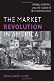 The Market Revolution in America: Liberty, Ambition, and the Eclipse of the Common Good (Cambridge Essential Histories)