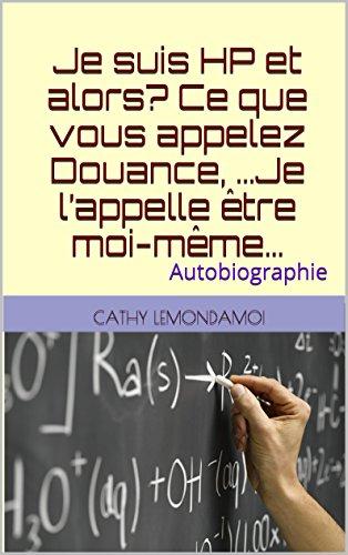 Je suis HP et alors? Ce que vous appelez Douance, ...Je l'appelle être moi-même...: Autobiographie (Psychologie et compréhension du fonctionnement humain t. 1) (French Edition)