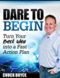 Dare To Begin -Turn Your Best Idea into a Fast Action Plan