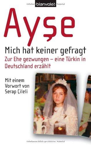 Mich hat keiner gefragt. Zur Ehe gezwungen - eine Türkin in Deutschland erzählt