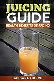 Juicing Guide: Health Benefits of Juicing (1490532528) by Moore, Barbara
