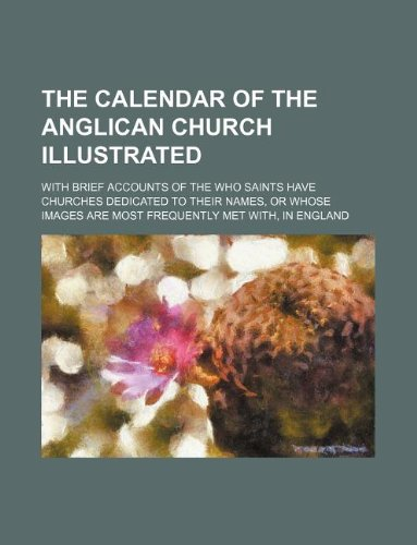 The calendar of the Anglican Church illustrated; with brief accounts of the who saints have churches dedicated to their names, or whose images are most frequently met with, in England